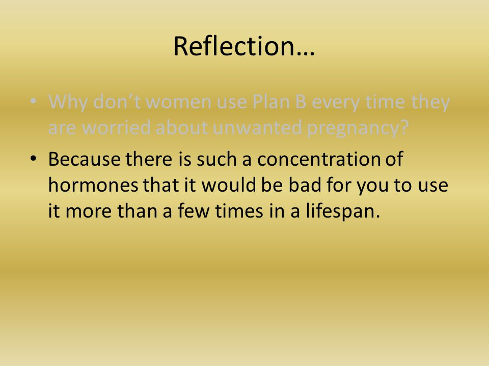 Reflection… Why don't women use Plan B every time they are worried about unwanted pregnancy.