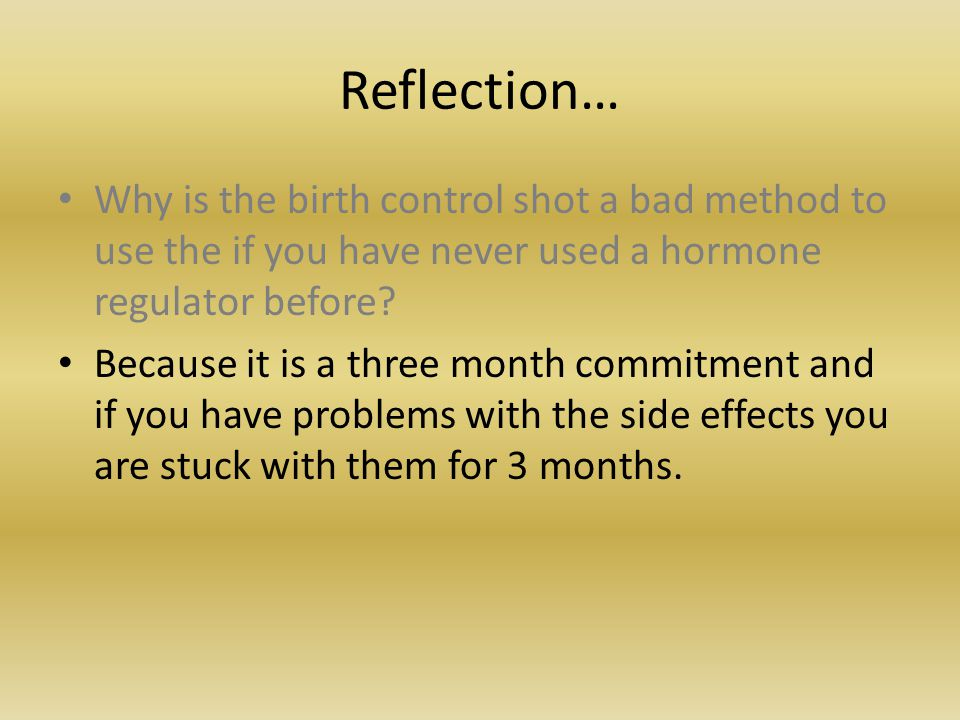 Reflection… Why is the birth control shot a bad method to use the if you have never used a hormone regulator before.