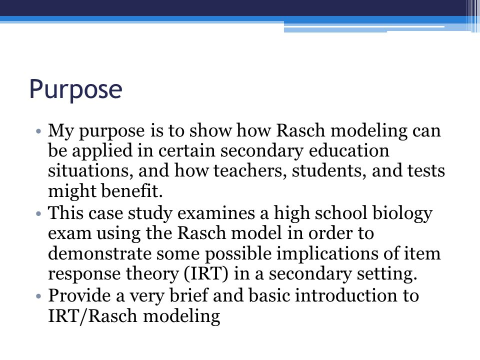 Purpose My purpose is to show how Rasch modeling can be applied in certain secondary education situations, and how teachers, students, and tests might benefit.