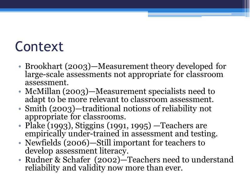 Context Brookhart (2003)—Measurement theory developed for large-scale assessments not appropriate for classroom assessment.