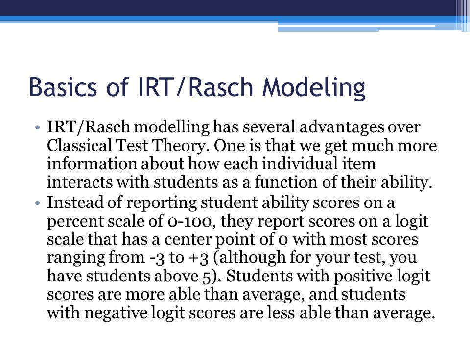 Basics of IRT/Rasch Modeling IRT/Rasch modelling has several advantages over Classical Test Theory.