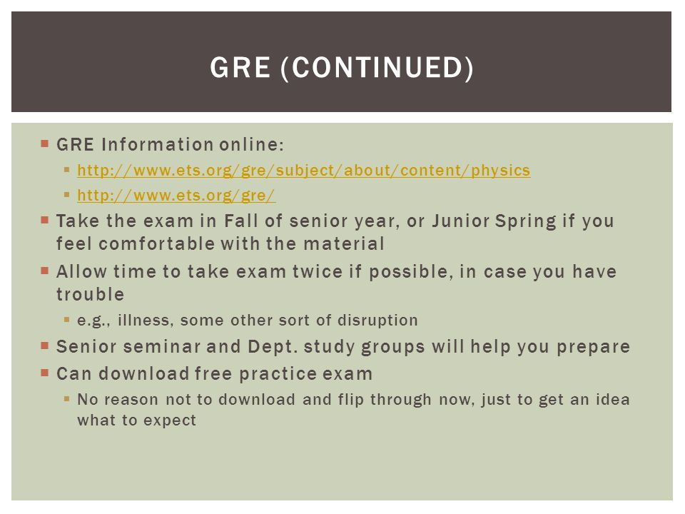  GRE Information online:  http://www.ets.org/gre/subject/about/content/physics http://www.ets.org/gre/subject/about/content/physics  http://www.ets