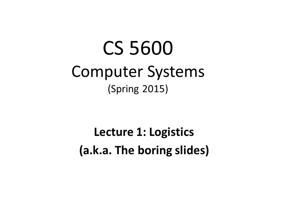 CS 5600 Computer Systems (Spring 2015) Lecture 1: Logistics (a.k.a. The boring slides)
