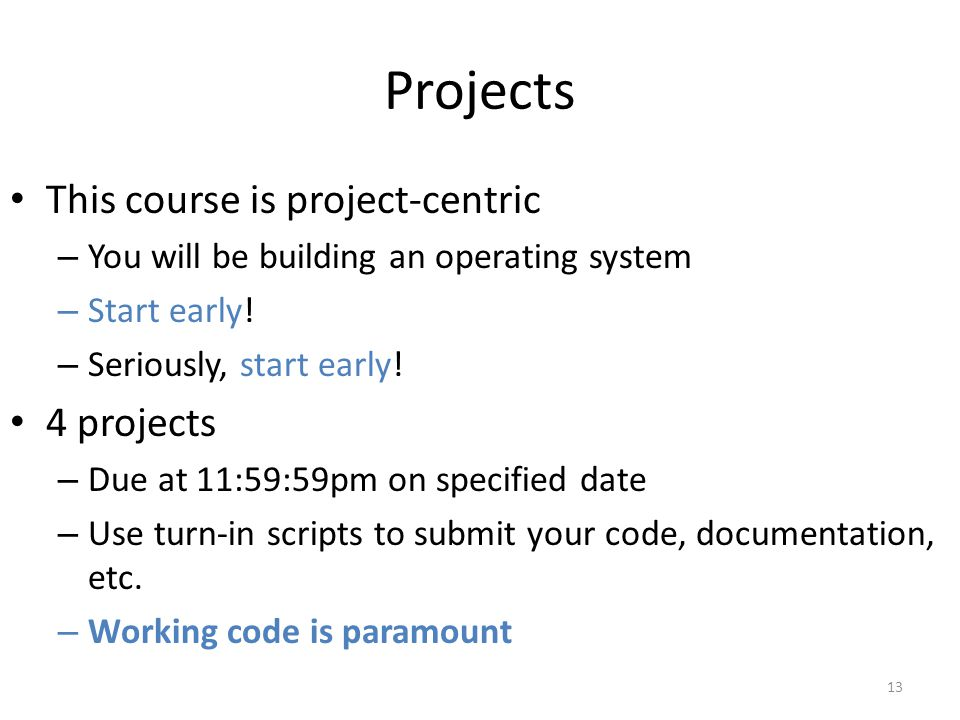 Projects This course is project-centric – You will be building an operating system – Start early.