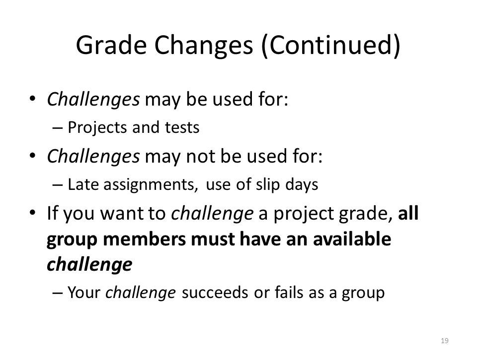 Grade Changes (Continued) Challenges may be used for: – Projects and tests Challenges may not be used for: – Late assignments, use of slip days If you want to challenge a project grade, all group members must have an available challenge – Your challenge succeeds or fails as a group 19