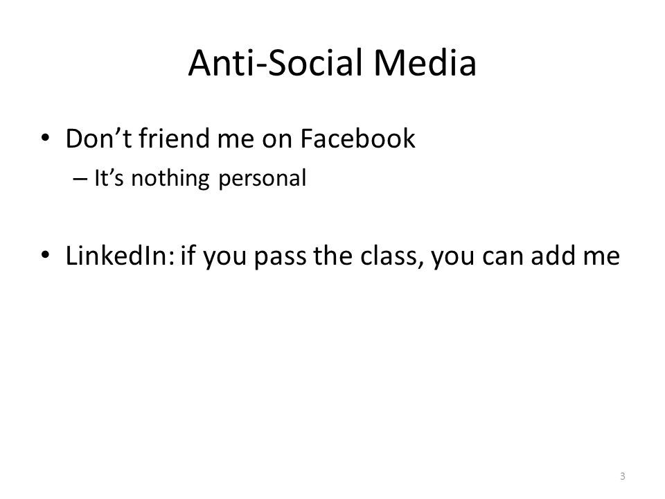 Anti-Social Media Don't friend me on Facebook – It's nothing personal LinkedIn: if you pass the class, you can add me 3