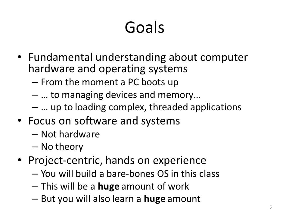 Goals Fundamental understanding about computer hardware and operating systems – From the moment a PC boots up – … to managing devices and memory… – … up to loading complex, threaded applications Focus on software and systems – Not hardware – No theory Project-centric, hands on experience – You will build a bare-bones OS in this class – This will be a huge amount of work – But you will also learn a huge amount 6