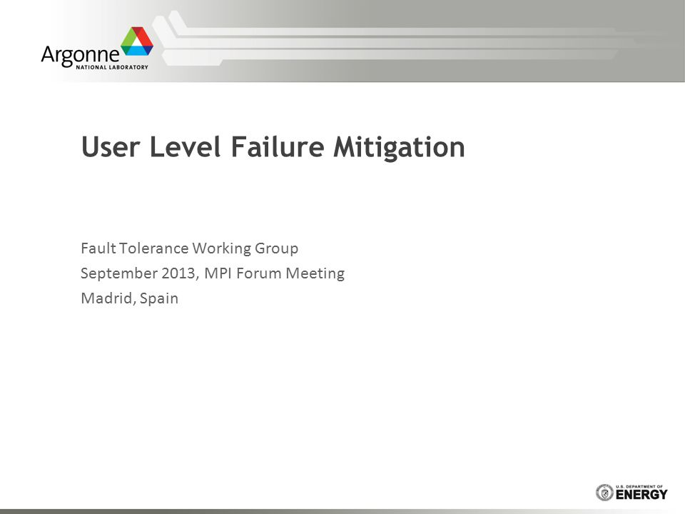 User Level Failure Mitigation Fault Tolerance Working Group September 2013, MPI Forum Meeting Madrid, Spain