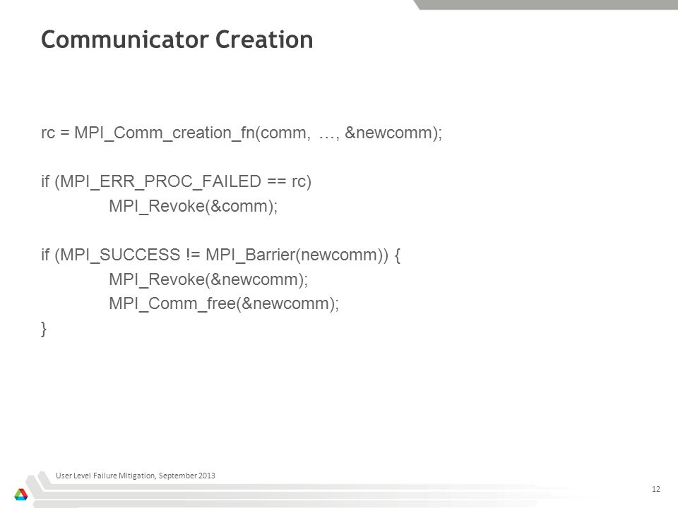 Communicator Creation rc = MPI_Comm_creation_fn(comm, …, &newcomm); if (MPI_ERR_PROC_FAILED == rc) MPI_Revoke(&comm); if (MPI_SUCCESS != MPI_Barrier(newcomm)) { MPI_Revoke(&newcomm); MPI_Comm_free(&newcomm); } User Level Failure Mitigation, September 2013 12