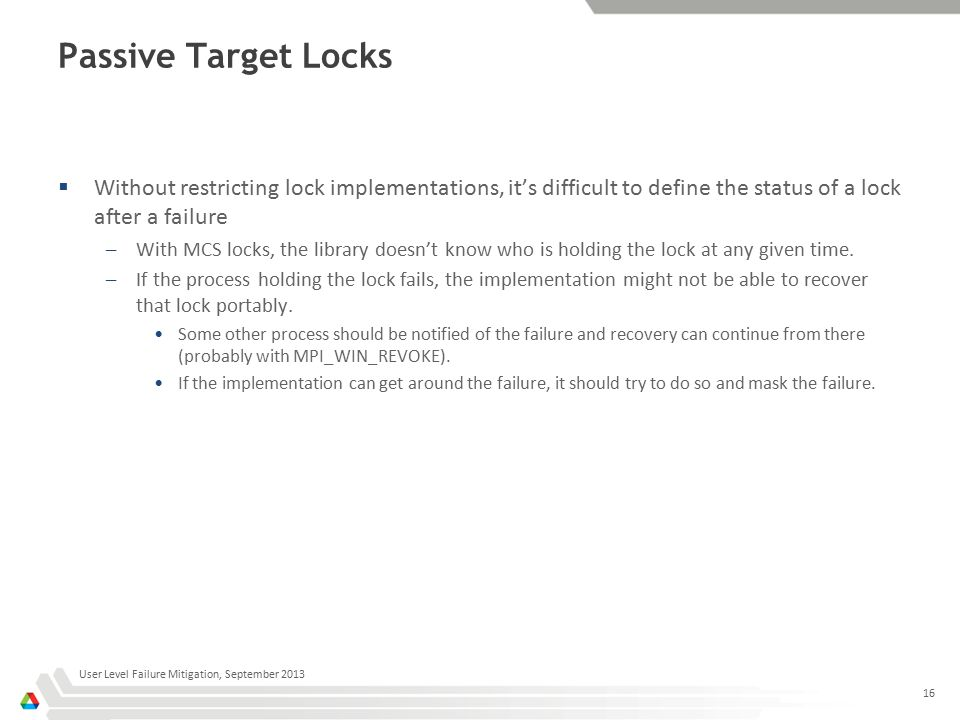 Passive Target Locks  Without restricting lock implementations, it's difficult to define the status of a lock after a failure –With MCS locks, the library doesn't know who is holding the lock at any given time.
