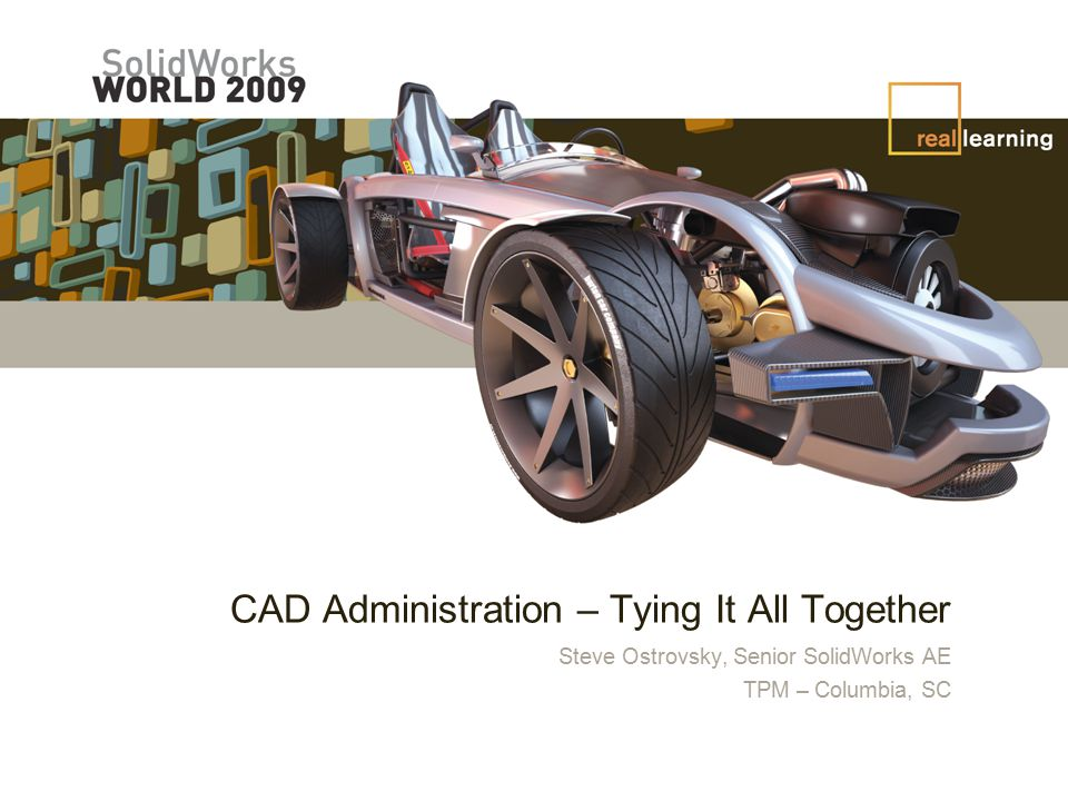 CAD Administration – Tying It All Together Steve Ostrovsky, Senior SolidWorks AE TPM – Columbia, SC