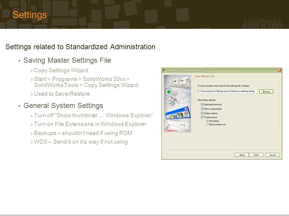 Settings Settings related to Standardized Administration Saving Master Settings File » Copy Settings Wizard » Start > Programs > SolidWorks 20xx > SolidWorks Tools > Copy Settings Wizard » Used to Save/Restore General System Settings » Turn off Show thumbnail … Windows Explorer » Turn on File Extensions in Windows Explorer » Backups – shouldn't need if using PDM » WDS – Send it on it's way if not using