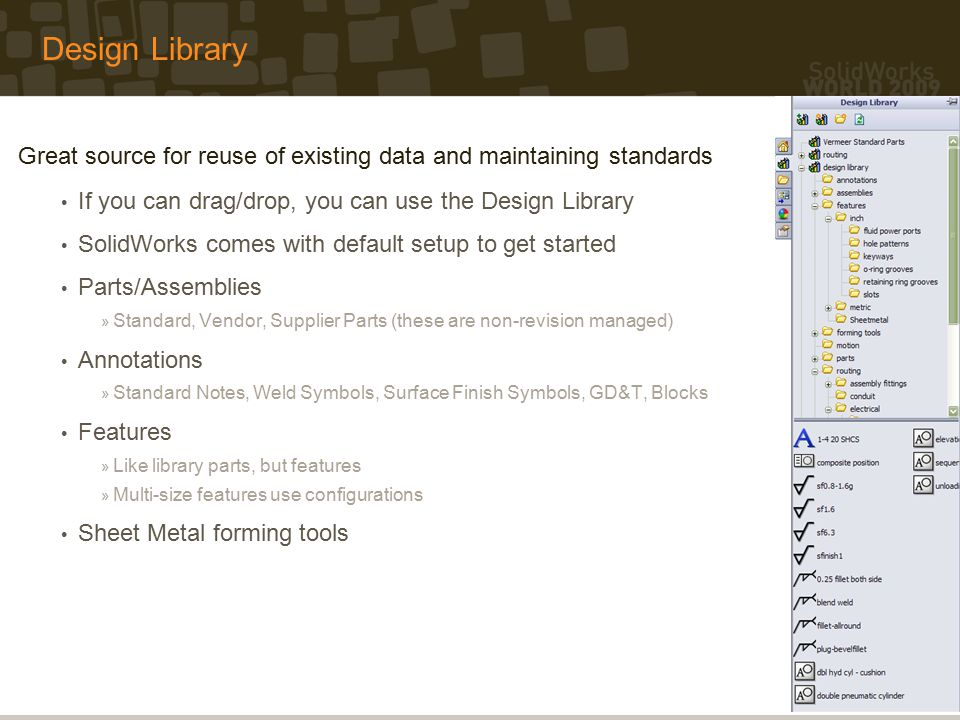 Design Library Great source for reuse of existing data and maintaining standards If you can drag/drop, you can use the Design Library SolidWorks comes with default setup to get started Parts/Assemblies » Standard, Vendor, Supplier Parts (these are non-revision managed) Annotations » Standard Notes, Weld Symbols, Surface Finish Symbols, GD&T, Blocks Features » Like library parts, but features » Multi-size features use configurations Sheet Metal forming tools
