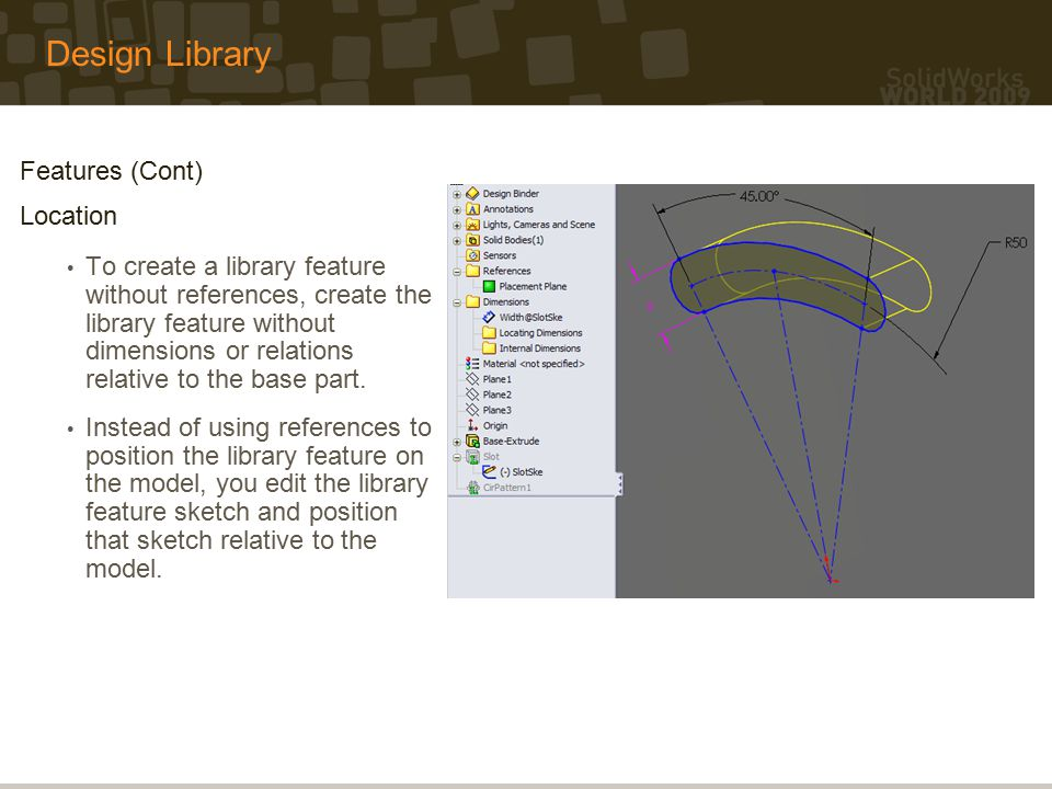 Design Library Features (Cont) Location To create a library feature without references, create the library feature without dimensions or relations relative to the base part.