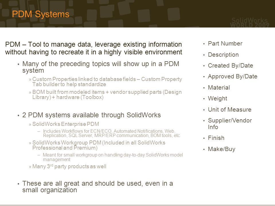 PDM Systems PDM – Tool to manage data, leverage existing information without having to recreate it in a highly visible environment Many of the preceding topics will show up in a PDM system » Custom Properties linked to database fields – Custom Property Tab builder to help standardize » BOM built from modeled items + vendor supplied parts (Design Library) + hardware (Toolbox) 2 PDM systems available through SolidWorks » SolidWorks Enterprise PDM –Includes Workflows for ECN/ECO, Automated Notifications, Web, Replication, SQL Server, MRP/ERP communication, BOM tools, etc » SolidWorks Workgroup PDM (Included in all SolidWorks Professional and Premium) –Meant for small workgroup on handling day-to-day SolidWorks model management » Many 3 rd party products as well These are all great and should be used, even in a small organization Part Number Description Created By/Date Approved By/Date Material Weight Unit of Measure Supplier/Vendor Info Finish Make/Buy