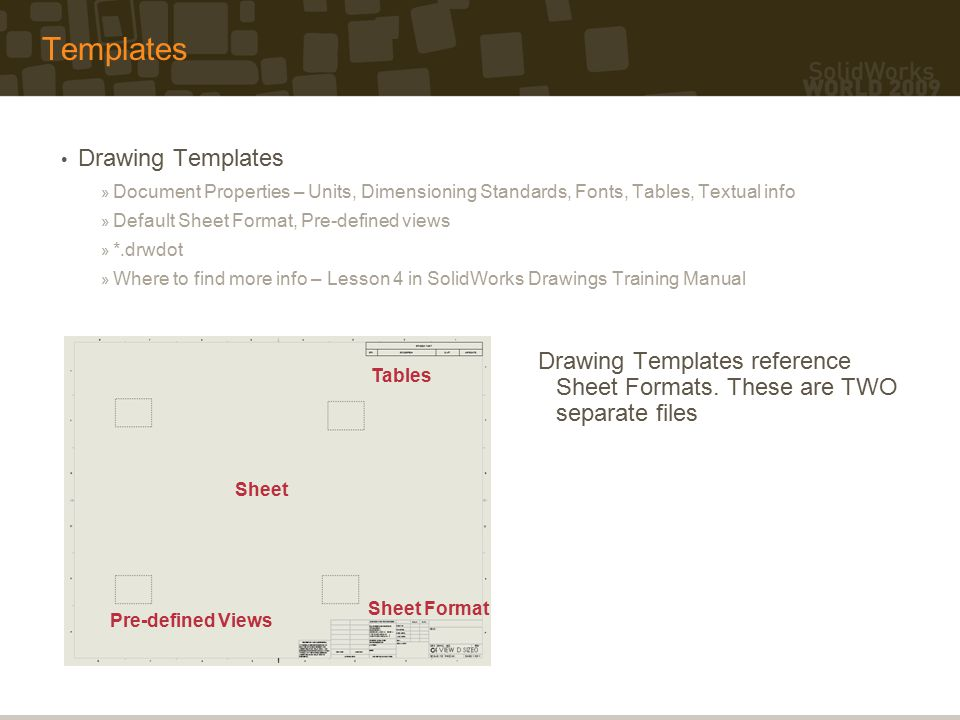 Templates Drawing Templates » Document Properties – Units, Dimensioning Standards, Fonts, Tables, Textual info » Default Sheet Format, Pre-defined views » *.drwdot » Where to find more info – Lesson 4 in SolidWorks Drawings Training Manual Pre-defined Views Sheet Sheet Format Tables Drawing Templates reference Sheet Formats.