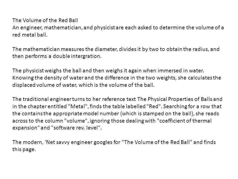 The Volume of the Red Ball An engineer, mathematician, and physicist are each asked to determine the volume of a red metal ball. The mathematician mea