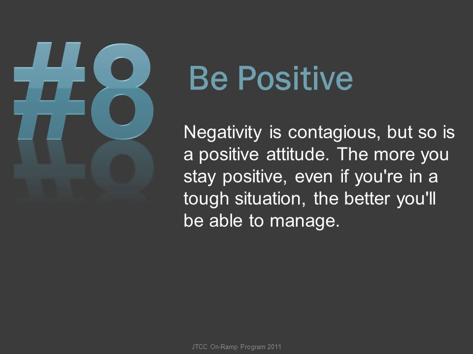 Be Positive Negativity is contagious, but so is a positive attitude. The more you stay positive, even if you're in a tough situation, the better you'l