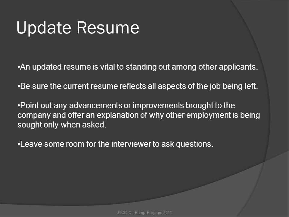 Update Resume An updated resume is vital to standing out among other applicants. Be sure the current resume reflects all aspects of the job being left