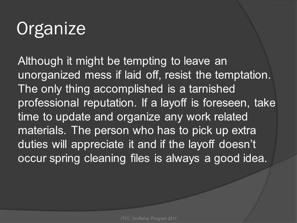 Organize Although it might be tempting to leave an unorganized mess if laid off, resist the temptation. The only thing accomplished is a tarnished pro