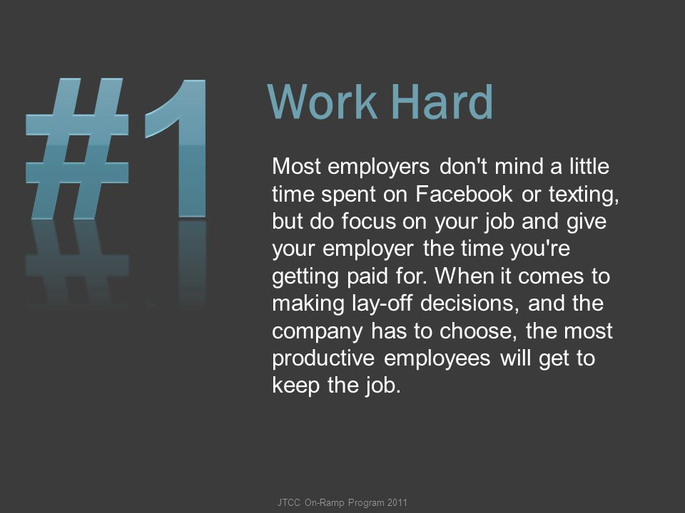 Work Hard Most employers don't mind a little time spent on Facebook or texting, but do focus on your job and give your employer the time you're gettin