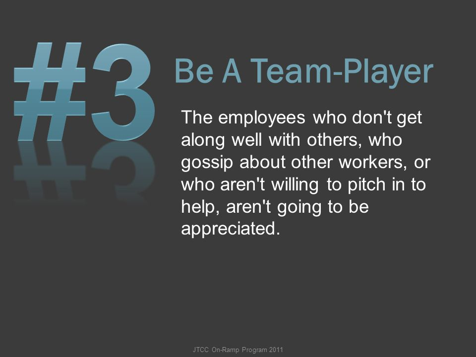 Be A Team-Player The employees who don't get along well with others, who gossip about other workers, or who aren't willing to pitch in to help, aren't
