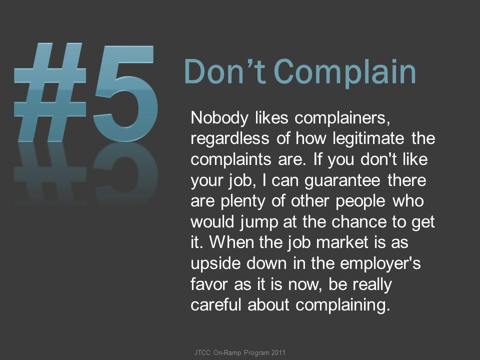 Don't Complain Nobody likes complainers, regardless of how legitimate the complaints are. If you don't like your job, I can guarantee there are plenty