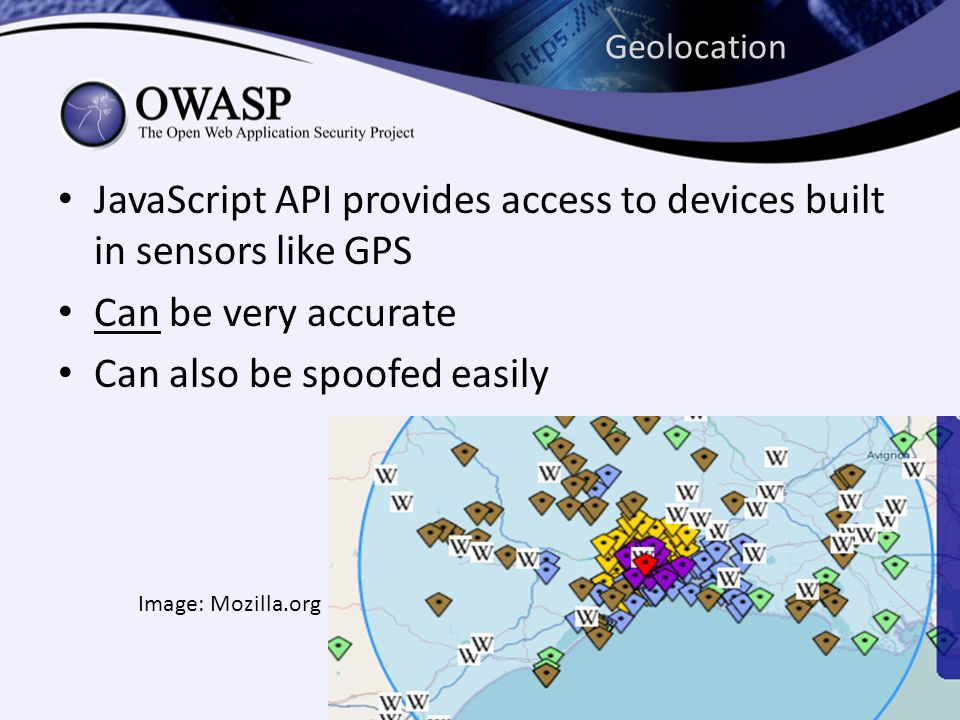 Geolocation JavaScript API provides access to devices built in sensors like GPS Can be very accurate Can also be spoofed easily Image: Mozilla.org