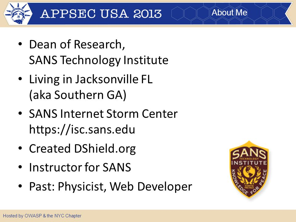 About Me Hosted by OWASP & the NYC Chapter Dean of Research, SANS Technology Institute Living in Jacksonville FL (aka Southern GA) SANS Internet Storm Center https://isc.sans.edu Created DShield.org Instructor for SANS Past: Physicist, Web Developer