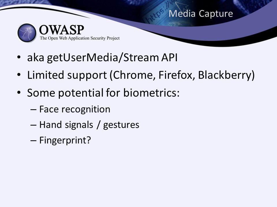 Media Capture aka getUserMedia/Stream API Limited support (Chrome, Firefox, Blackberry) Some potential for biometrics: – Face recognition – Hand signals / gestures – Fingerprint