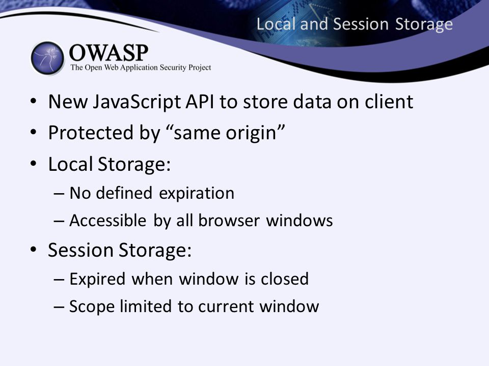 Local and Session Storage New JavaScript API to store data on client Protected by same origin Local Storage: – No defined expiration – Accessible by all browser windows Session Storage: – Expired when window is closed – Scope limited to current window