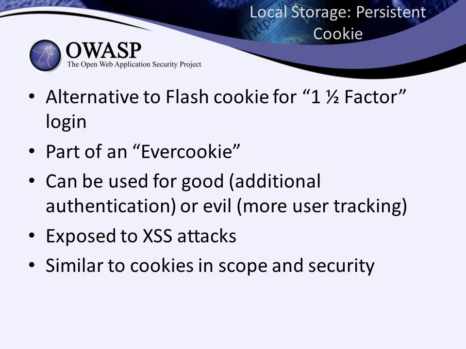 Local Storage: Persistent Cookie Alternative to Flash cookie for 1 ½ Factor login Part of an Evercookie Can be used for good (additional authentication) or evil (more user tracking) Exposed to XSS attacks Similar to cookies in scope and security