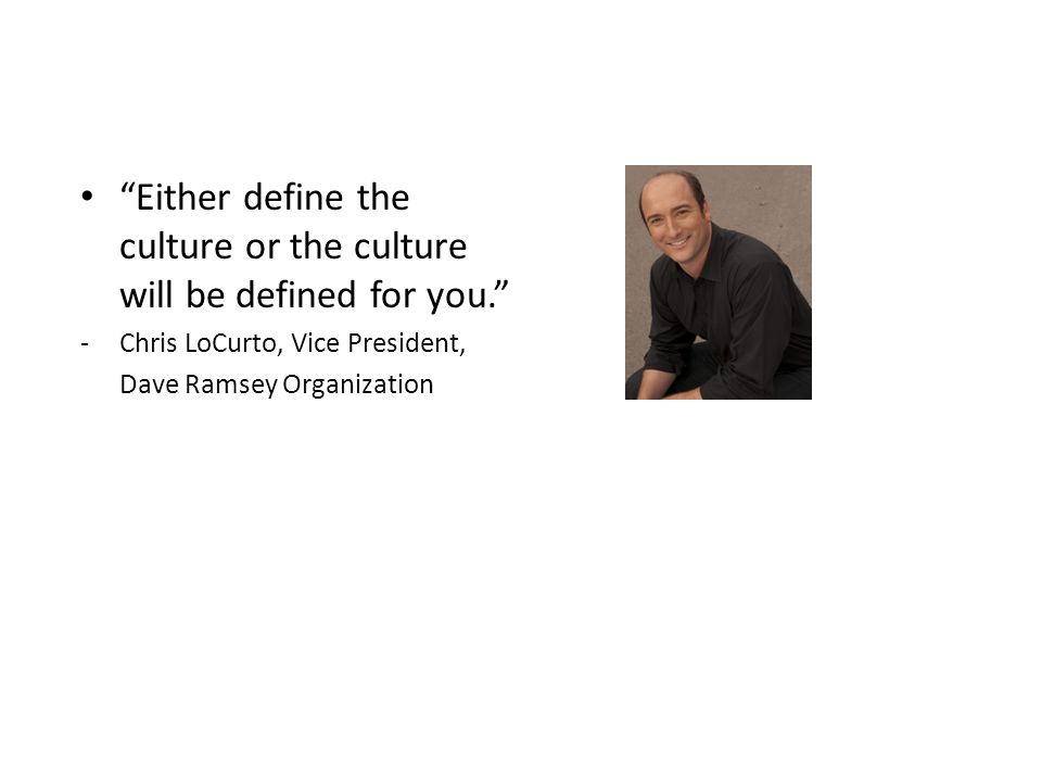 """""""Either define the culture or the culture will be defined for you."""" -Chris LoCurto, Vice President, Dave Ramsey Organization"""