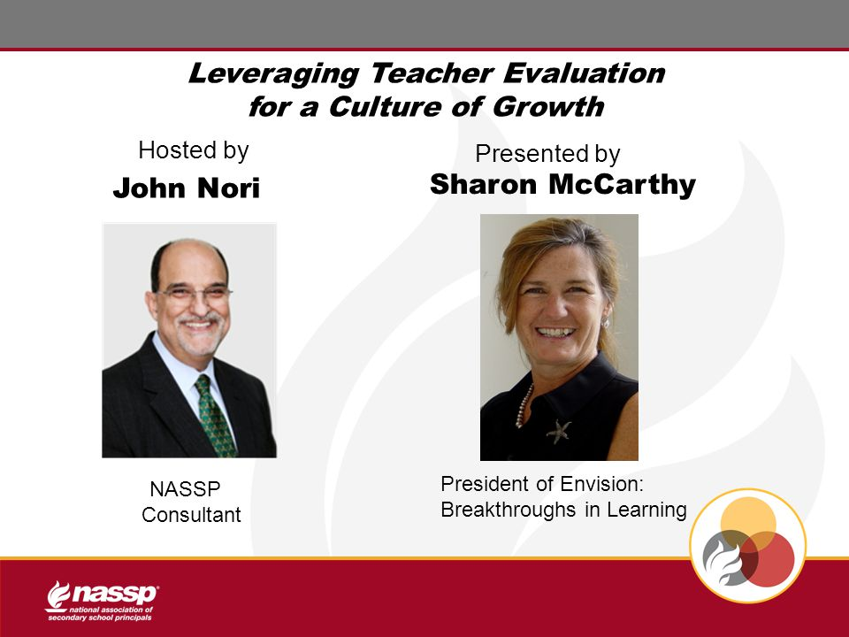 Hosted by Presented by John Nori President of Envision: Breakthroughs in Learning Leveraging Teacher Evaluation for a Culture of Growth Sharon McCarthy NASSP Consultant