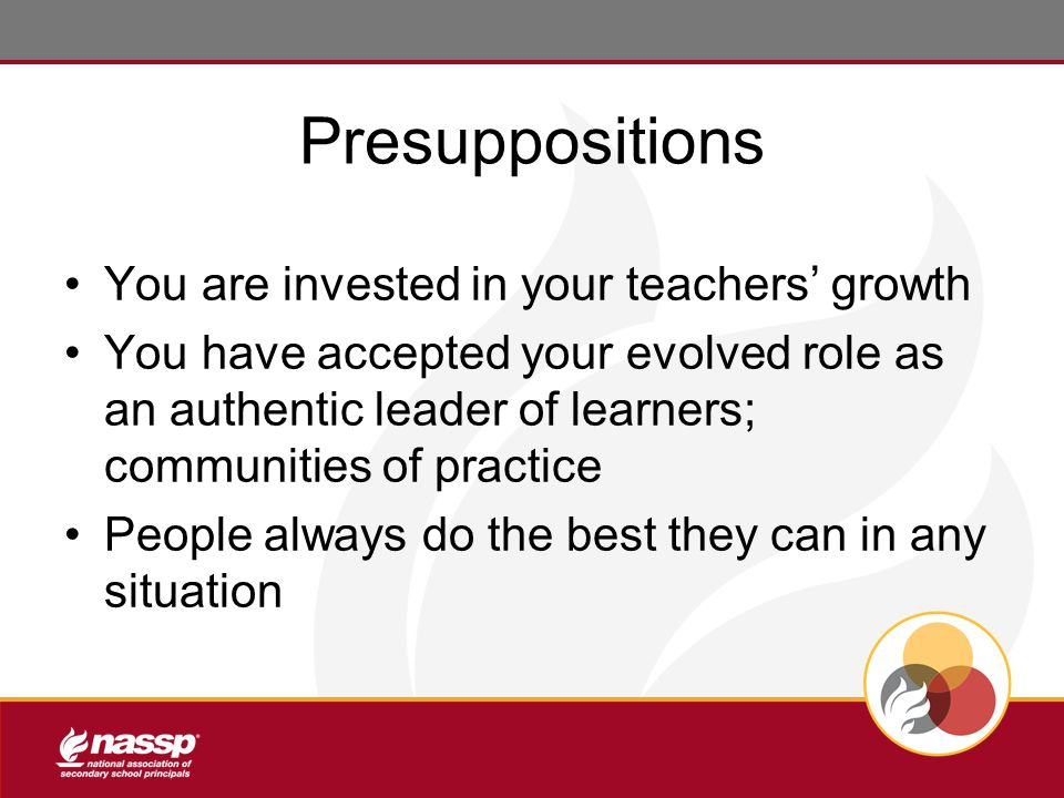 Presuppositions You are invested in your teachers' growth You have accepted your evolved role as an authentic leader of learners; communities of practice People always do the best they can in any situation
