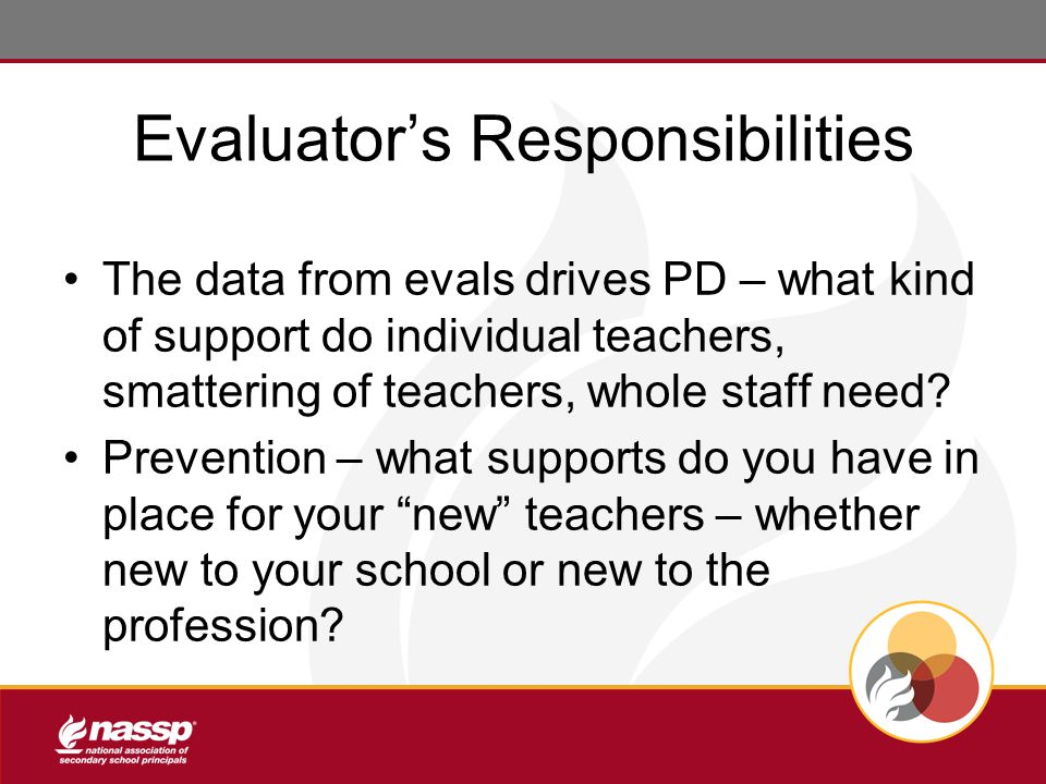 Evaluator's Responsibilities The data from evals drives PD – what kind of support do individual teachers, smattering of teachers, whole staff need.