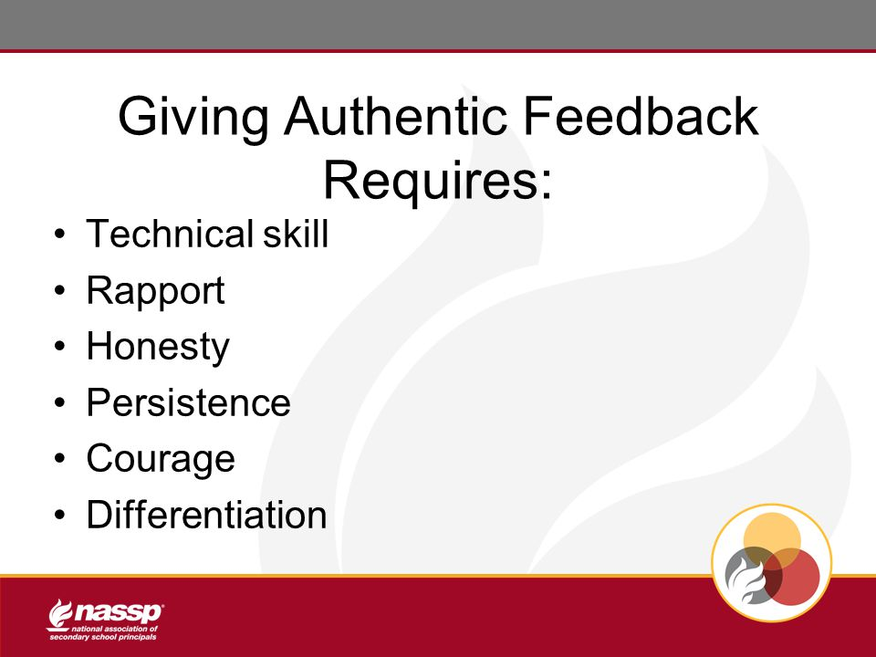Giving Authentic Feedback Requires: Technical skill Rapport Honesty Persistence Courage Differentiation