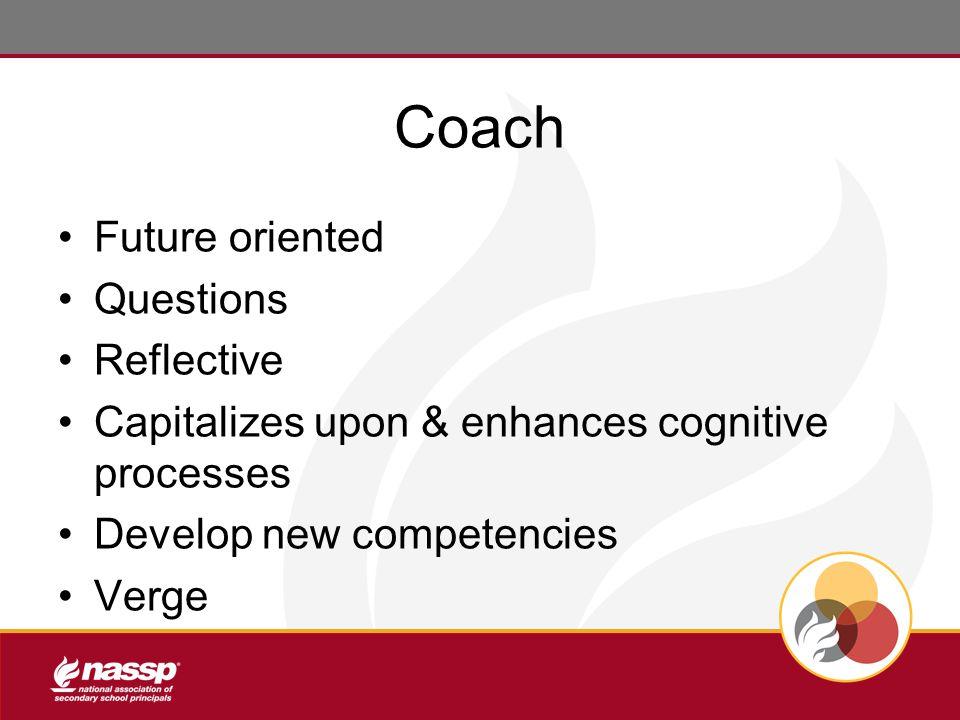 Coach Future oriented Questions Reflective Capitalizes upon & enhances cognitive processes Develop new competencies Verge