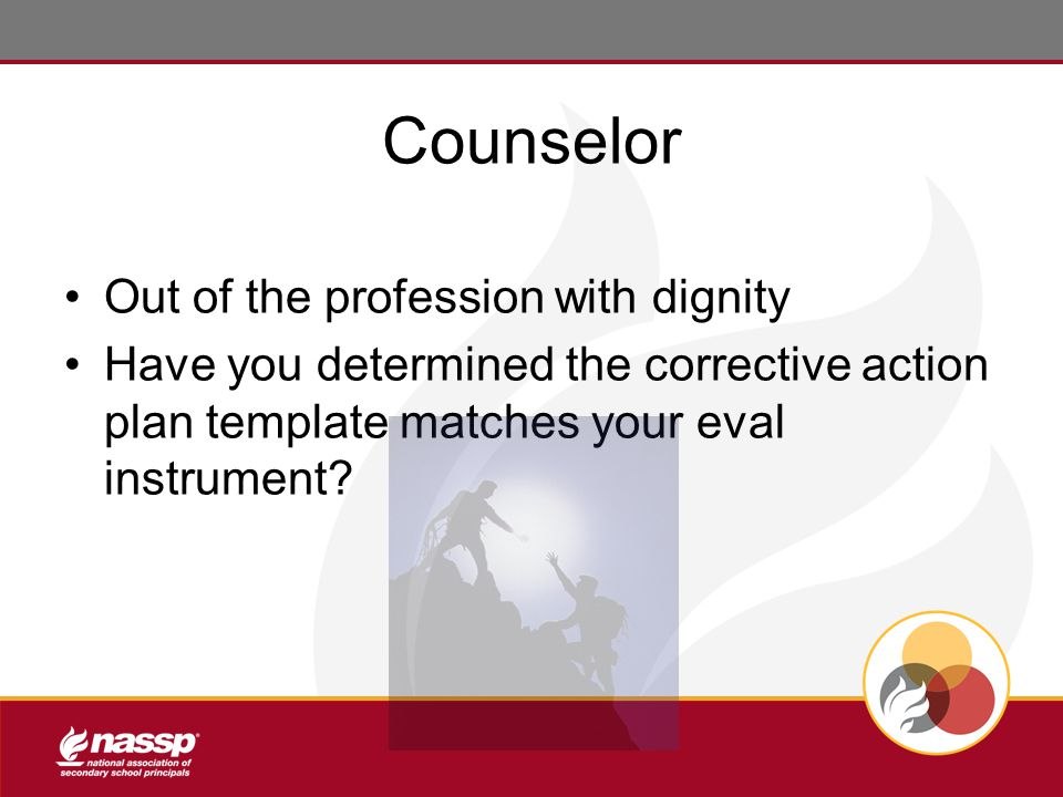Counselor Out of the profession with dignity Have you determined the corrective action plan template matches your eval instrument?