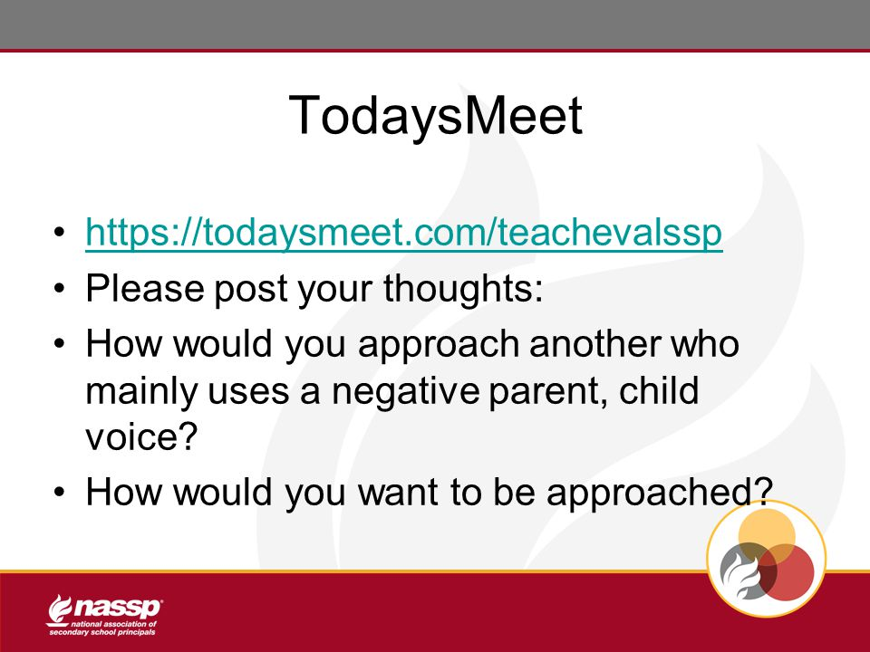 TodaysMeet https://todaysmeet.com/teachevalssp Please post your thoughts: How would you approach another who mainly uses a negative parent, child voice.