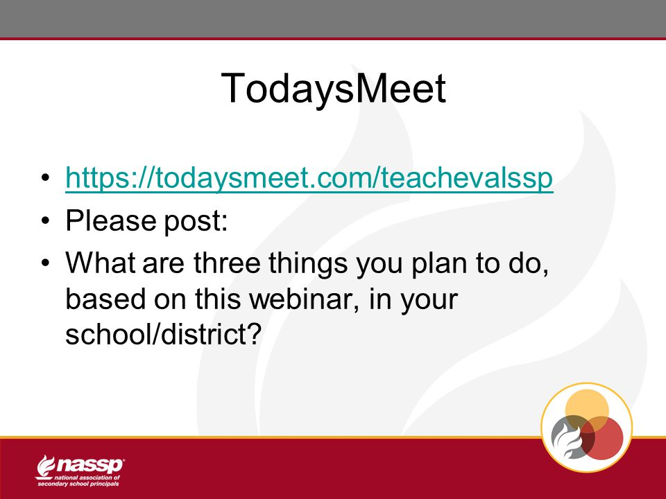 TodaysMeet https://todaysmeet.com/teachevalssp Please post: What are three things you plan to do, based on this webinar, in your school/district?