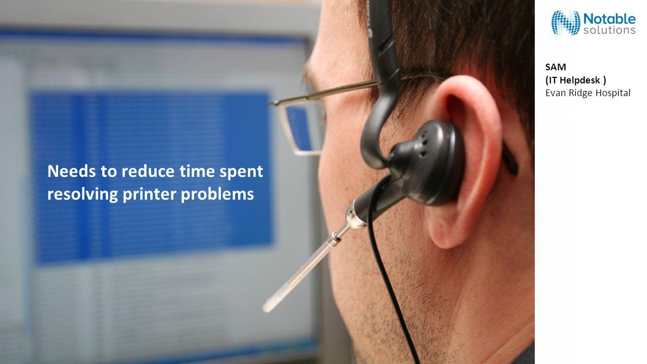 Needs to reduce time spent resolving printer problems SAM (IT Helpdesk ) Evan Ridge Hospital Evan Ridge Hospital