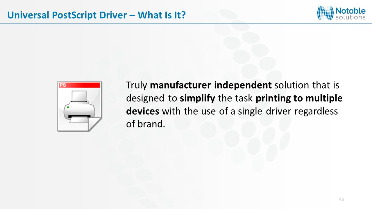 43 Truly manufacturer independent solution that is designed to simplify the task printing to multiple devices with the use of a single driver regardless of brand.