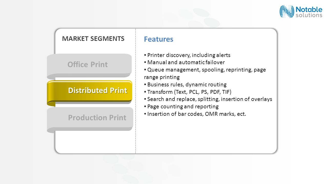 Office Print Production Print MARKET SEGMENTS Distributed Print Features Printer discovery, including alerts Manual and automatic failover Queue management, spooling, reprinting, page range printing Business rules, dynamic routing Transform (Text, PCL, PS, PDF, TIF) Search and replace, splitting, insertion of overlays Page counting and reporting Insertion of bar codes, OMR marks, ect.