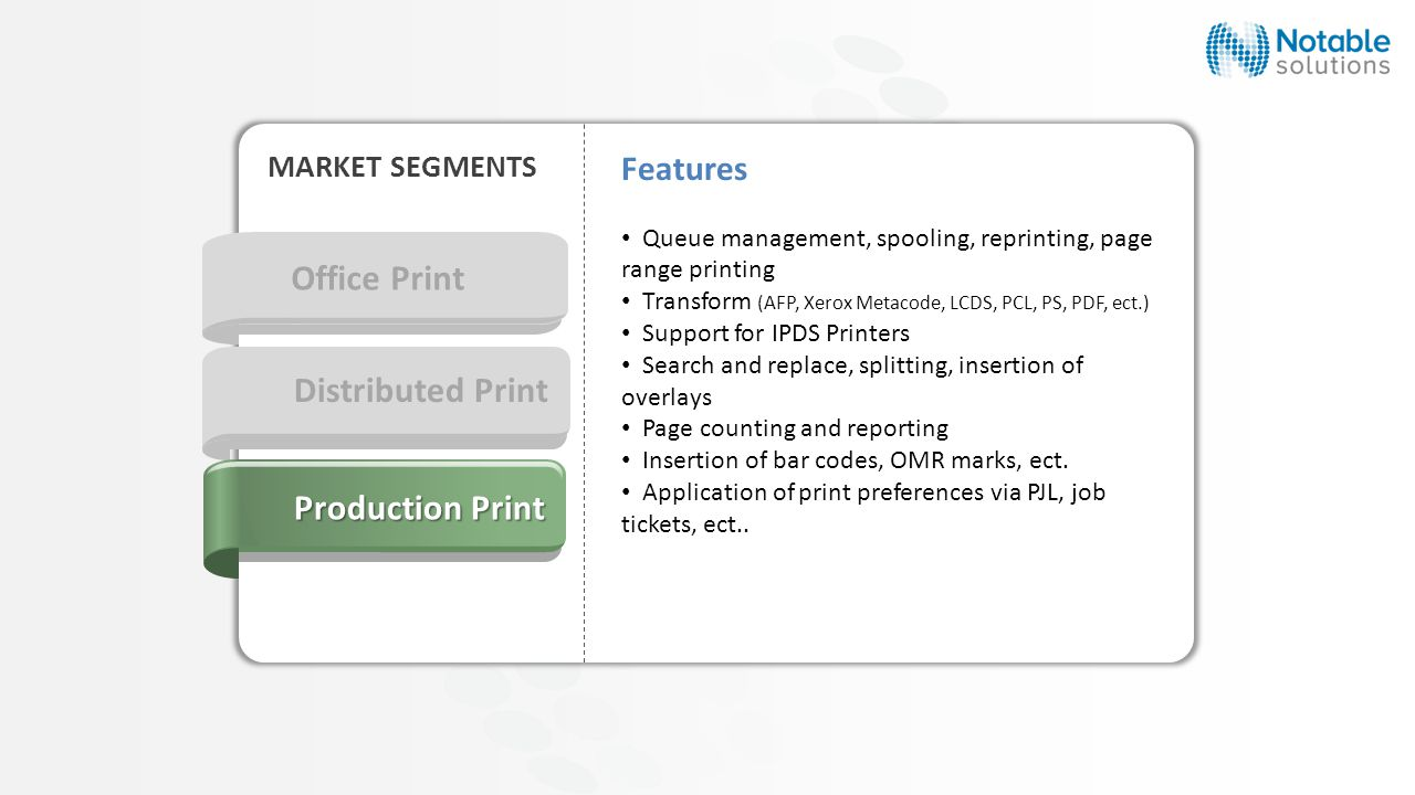 Office Print MARKET SEGMENTS Distributed Print Production Print Features Queue management, spooling, reprinting, page range printing Transform (AFP, Xerox Metacode, LCDS, PCL, PS, PDF, ect.) Support for IPDS Printers Search and replace, splitting, insertion of overlays Page counting and reporting Insertion of bar codes, OMR marks, ect.