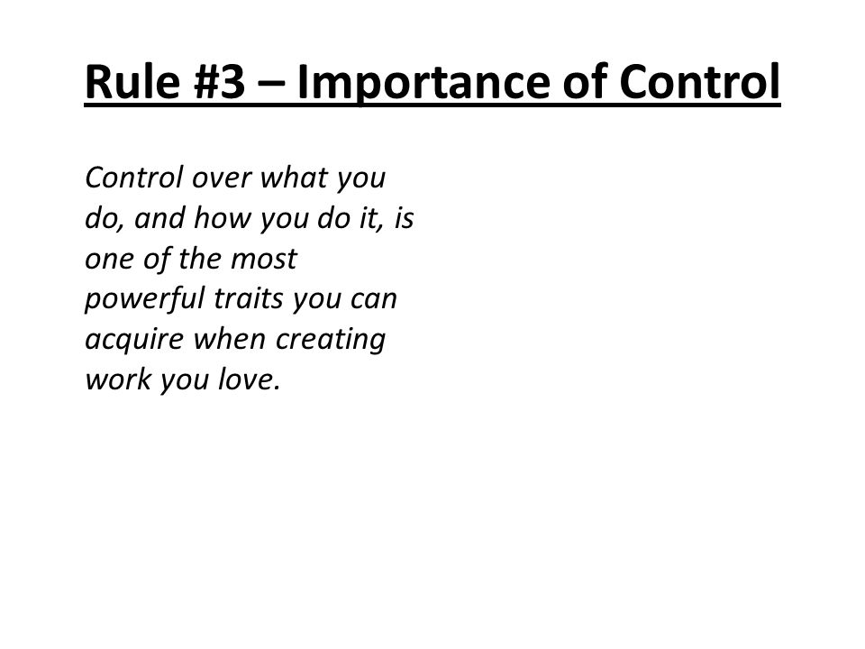 Rule #3 – Importance of Control Control over what you do, and how you do it, is one of the most powerful traits you can acquire when creating work you