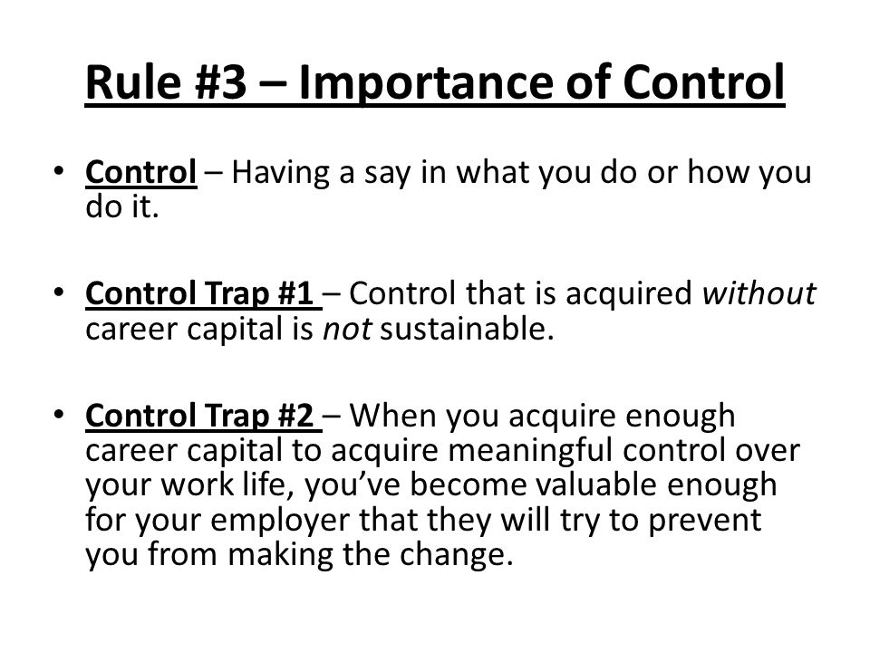 Control – Having a say in what you do or how you do it. Control Trap #1 – Control that is acquired without career capital is not sustainable. Control