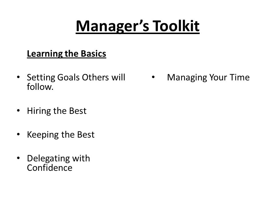 Manager's Toolkit Learning the Basics Setting Goals Others will follow. Hiring the Best Keeping the Best Delegating with Confidence Managing Your Time