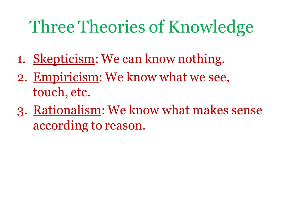 Three Theories of Knowledge 1.Skepticism: We can know nothing. 2.Empiricism: We know what we see, touch, etc. 3.Rationalism: We know what makes sense