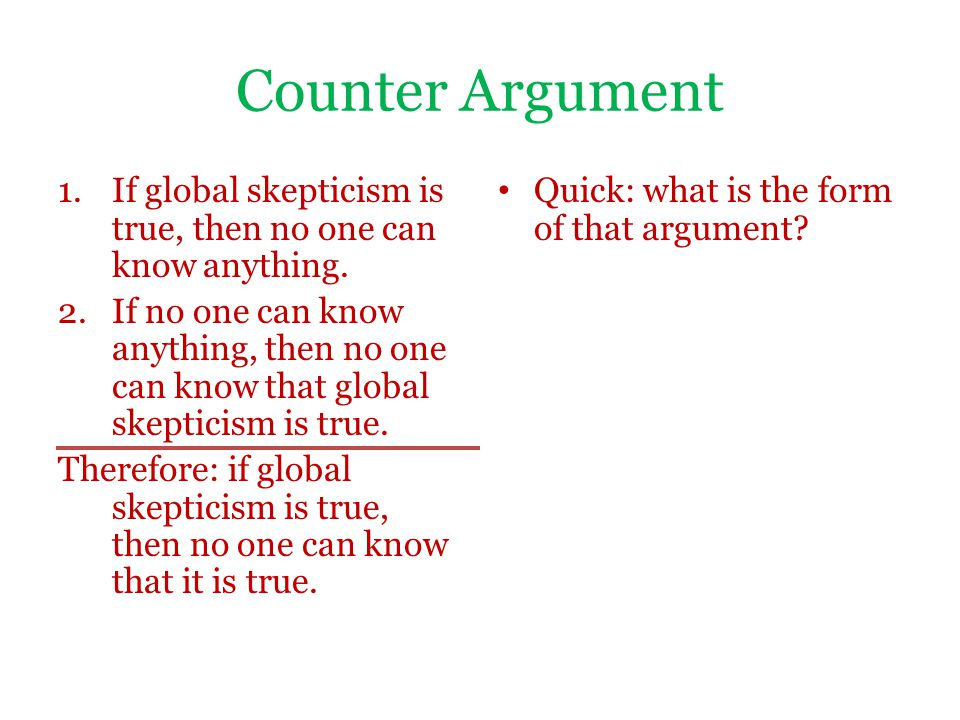 Counter Argument 1.If global skepticism is true, then no one can know anything. 2.If no one can know anything, then no one can know that global skepti